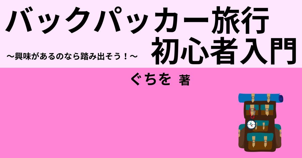 バックパッカー旅行初心者入門 ~興味があるなら踏み出そう!~