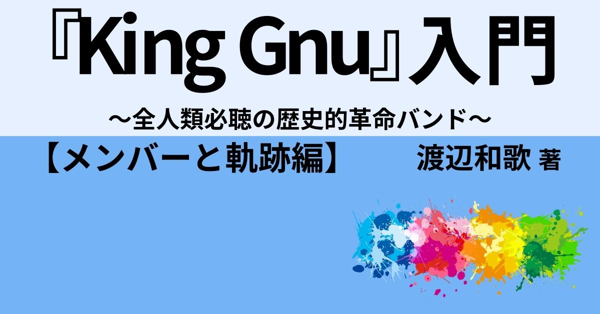 『King Gnu』入門 ~全人類必聴の歴史的革命バンド~【メンバーと軌跡編】